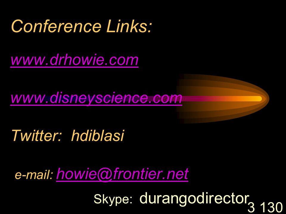 3 130 Conference Links: www.drhowie.com www.disneyscience.com Twitter: hdiblasi e-mail: howie@frontier.net Skype: durangodirector www.drhowie.com www.disneyscience.com howie@frontier.net