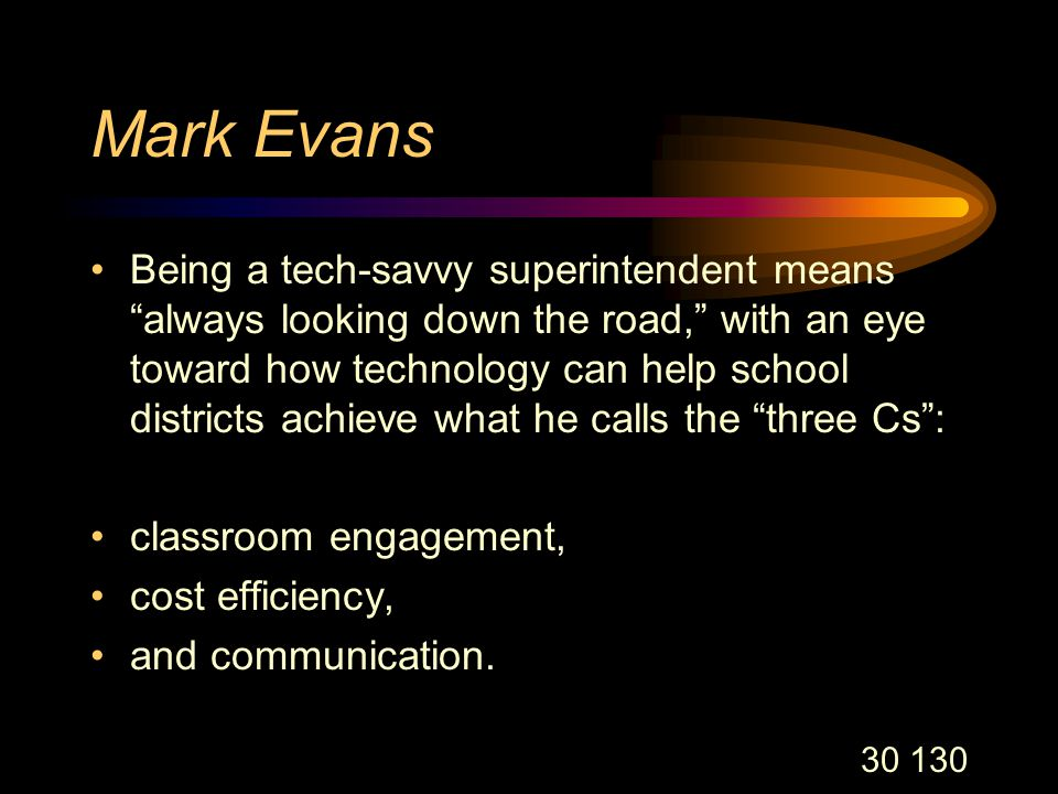 30 130 Mark Evans Being a tech-savvy superintendent means always looking down the road, with an eye toward how technology can help school districts achieve what he calls the three Cs : classroom engagement, cost efficiency, and communication.