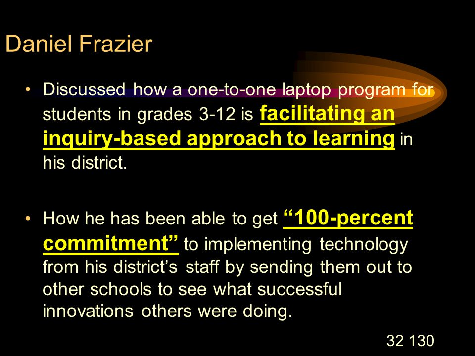 32 130 Daniel Frazier Discussed how a one-to-one laptop program for students in grades 3-12 is facilitating an inquiry-based approach to learning in his district.