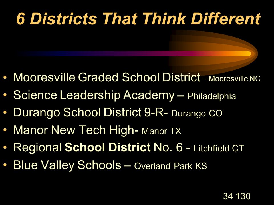 34 130 6 Districts That Think Different Mooresville Graded School District - Mooresville NC Science Leadership Academy – Philadelphia Durango School District 9-R- Durango CO Manor New Tech High- Manor TX Regional School District No.