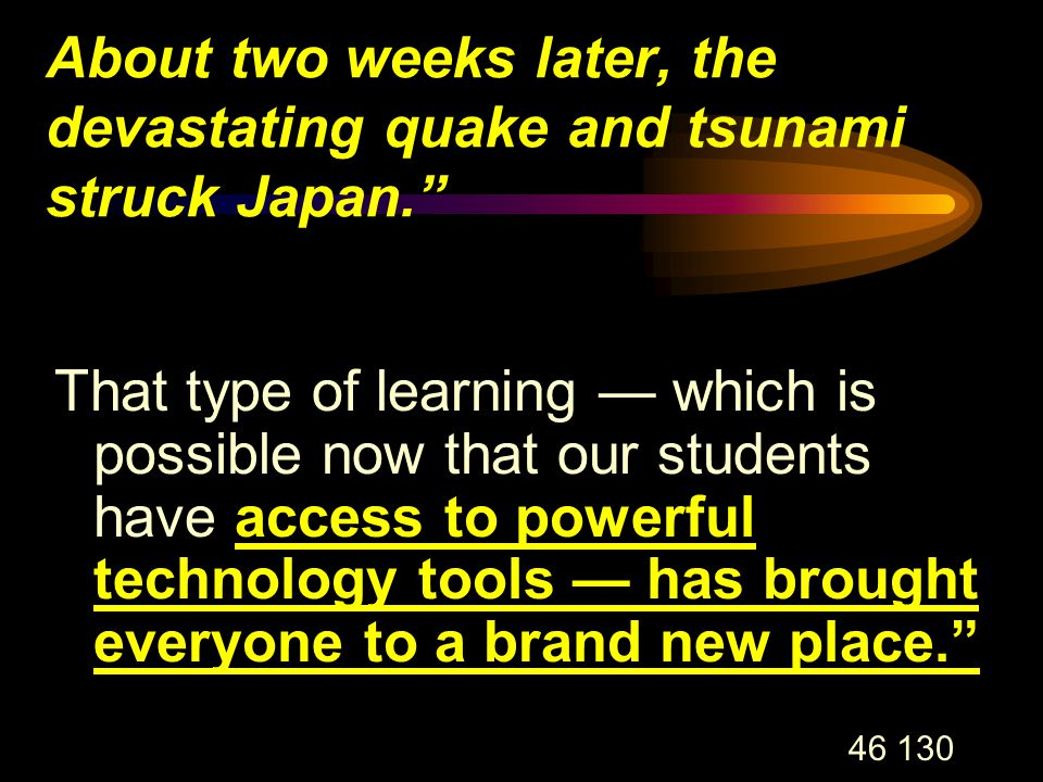 46 130 About two weeks later, the devastating quake and tsunami struck Japan. That type of learning — which is possible now that our students have access to powerful technology tools — has brought everyone to a brand new place.