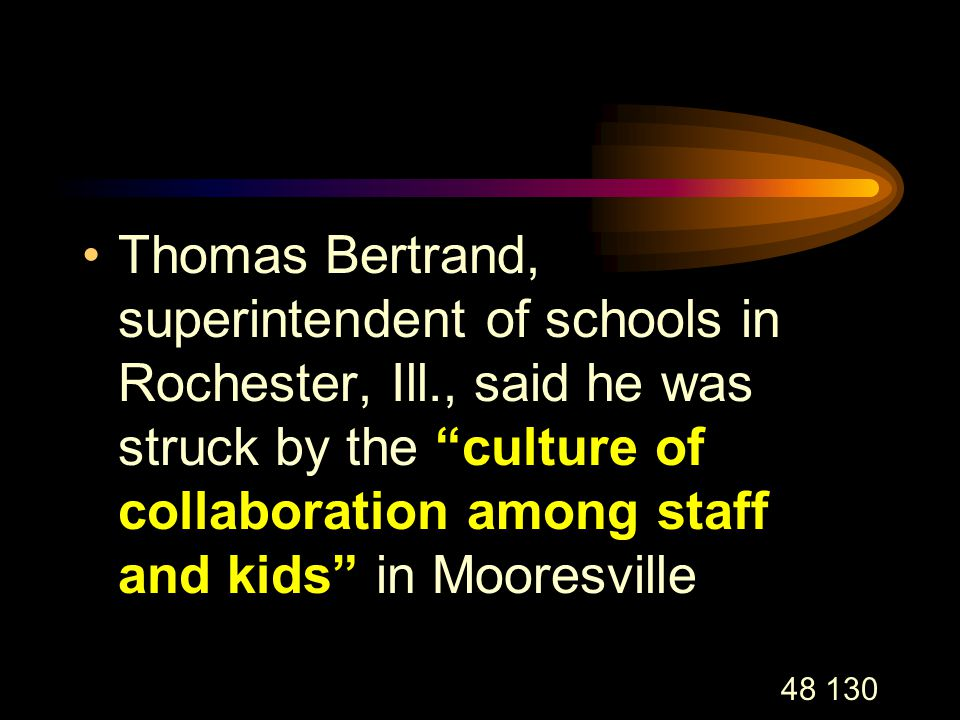 48 130 Thomas Bertrand, superintendent of schools in Rochester, Ill., said he was struck by the culture of collaboration among staff and kids in Mooresville
