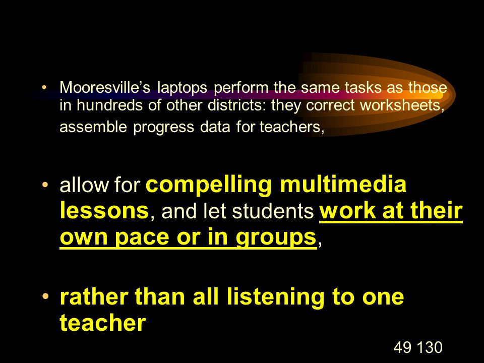 49 130 Mooresville's laptops perform the same tasks as those in hundreds of other districts: they correct worksheets, assemble progress data for teachers, allow for compelling multimedia lessons, and let students work at their own pace or in groups, rather than all listening to one teacher