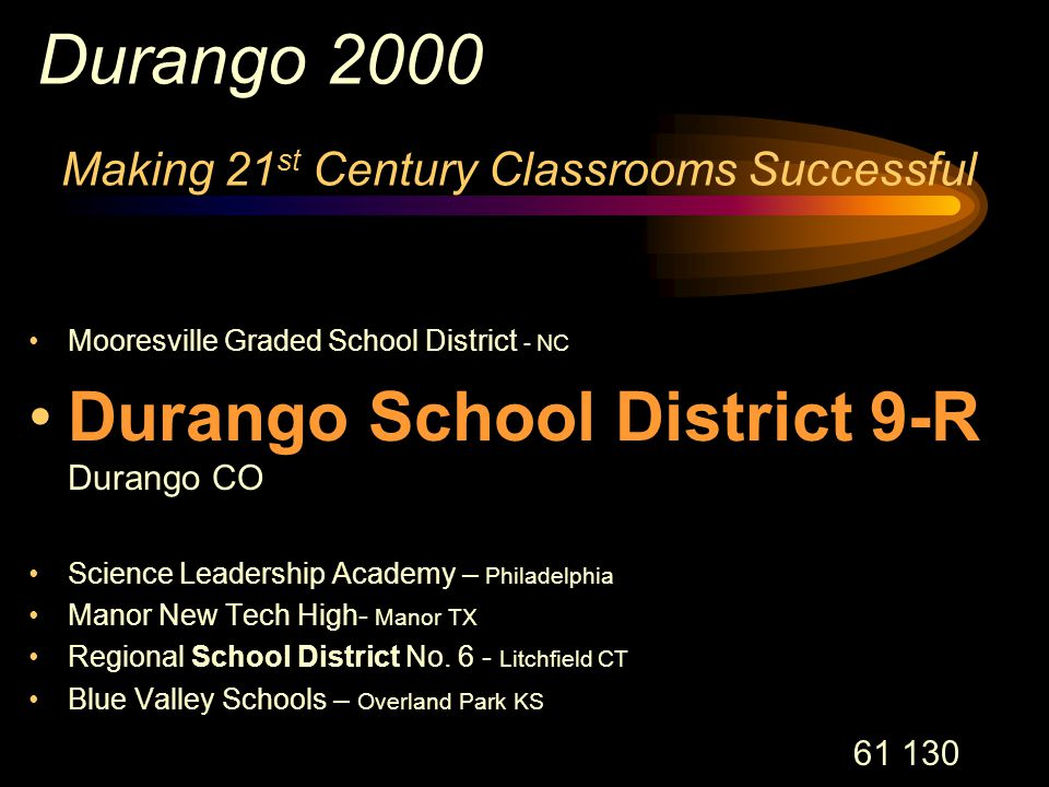 61 130 Durango 2000 Making 21 st Century Classrooms Successful Mooresville Graded School District - NC Durango School District 9-R Durango CO Science Leadership Academy – Philadelphia Manor New Tech High- Manor TX Regional School District No.