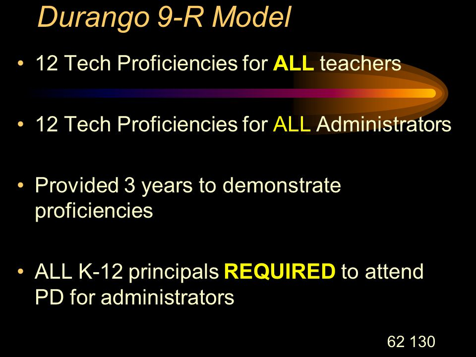 62 130 Durango 9-R Model 12 Tech Proficiencies for ALL teachers 12 Tech Proficiencies for ALL Administrators Provided 3 years to demonstrate proficiencies ALL K-12 principals REQUIRED to attend PD for administrators