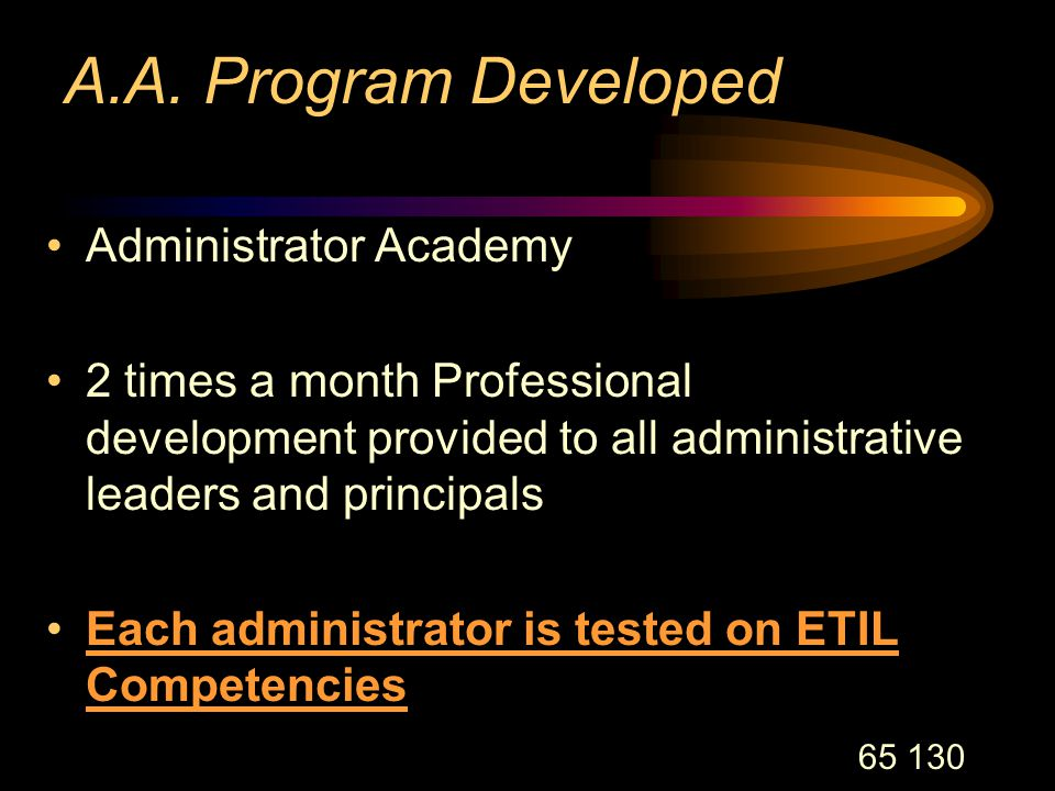 65 130 A.A. Program Developed Administrator Academy 2 times a month Professional development provided to all administrative leaders and principals Eac