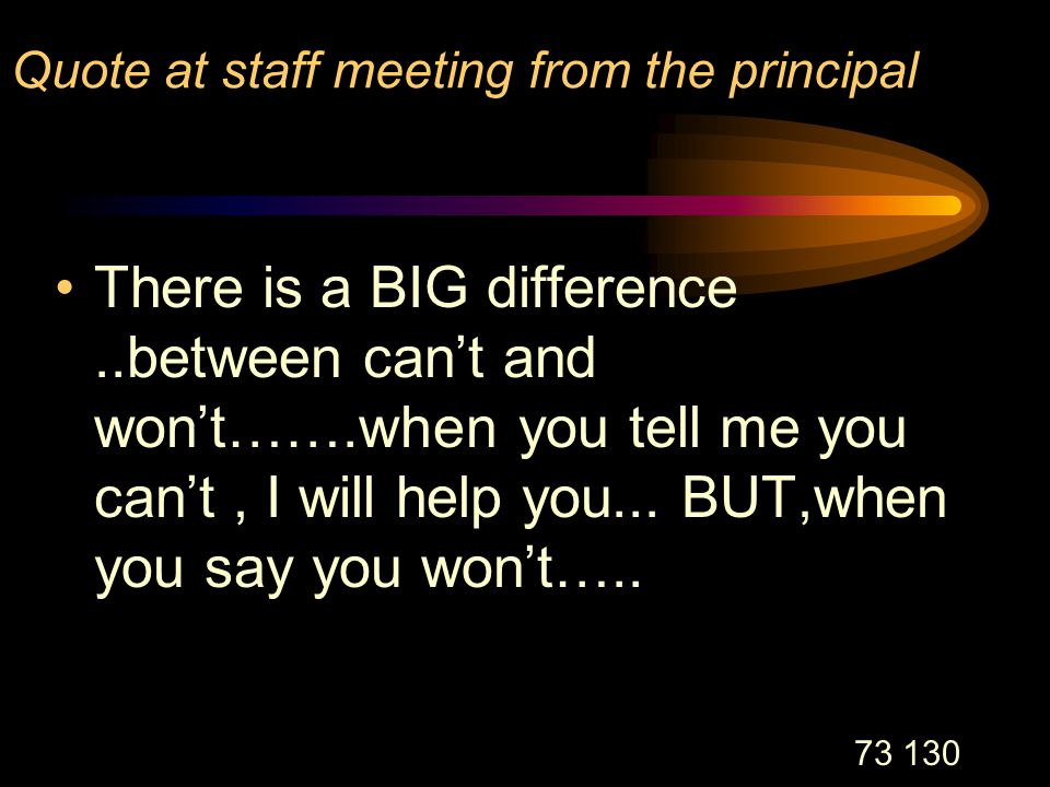 73 130 Quote at staff meeting from the principal There is a BIG difference..between can't and won't…….when you tell me you can't, I will help you...