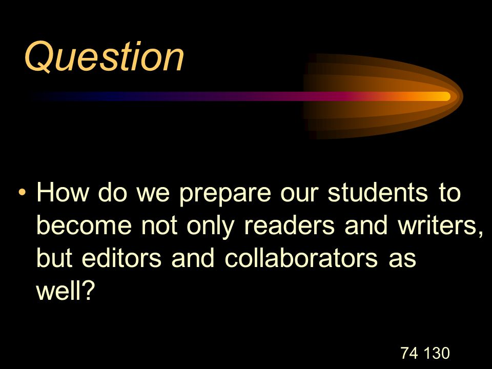 74 130 Question How do we prepare our students to become not only readers and writers, but editors and collaborators as well