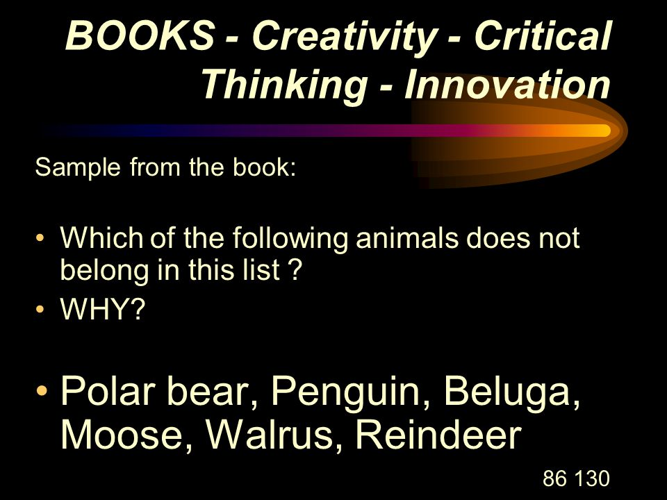 86 130 BOOKS - Creativity - Critical Thinking - Innovation Sample from the book: Which of the following animals does not belong in this list .