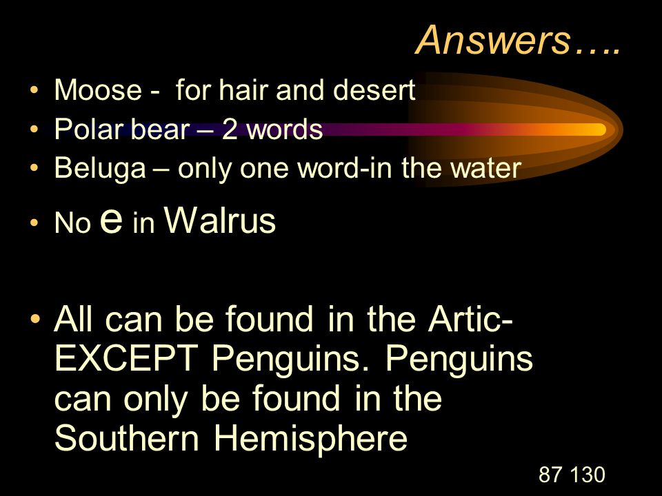 87 130 Answers…. Moose - for hair and desert Polar bear – 2 words Beluga – only one word-in the water No e in Walrus All can be found in the Artic- EX