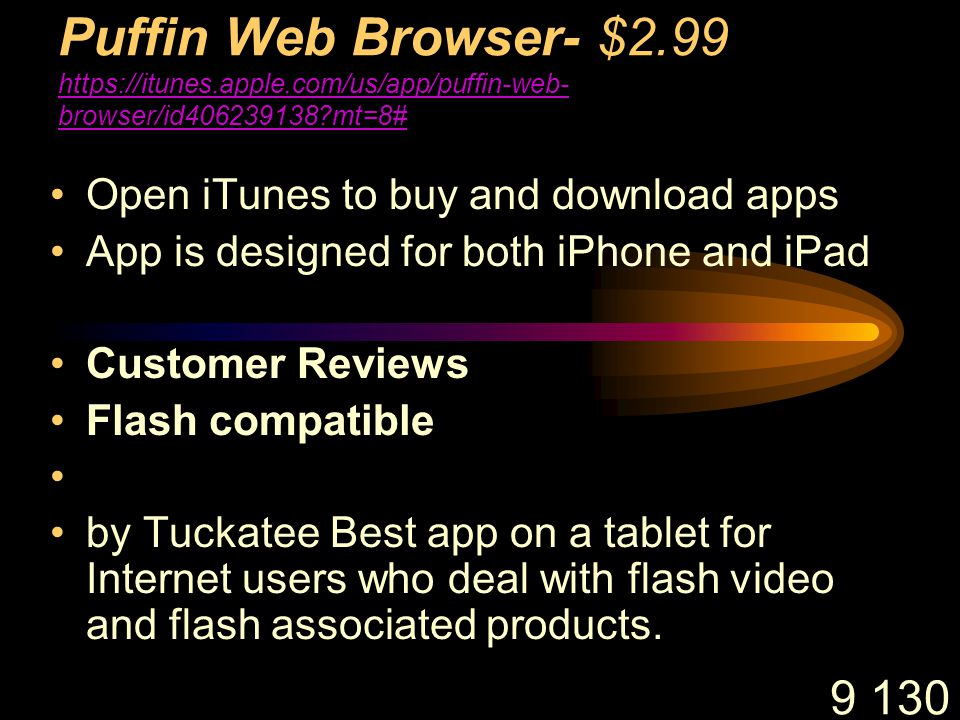 9 130 Puffin Web Browser- $2.99 https://itunes.apple.com/us/app/puffin-web- browser/id406239138 mt=8# https://itunes.apple.com/us/app/puffin-web- browser/id406239138 mt=8# Open iTunes to buy and download apps App is designed for both iPhone and iPad Customer Reviews Flash compatible by Tuckatee Best app on a tablet for Internet users who deal with flash video and flash associated products.