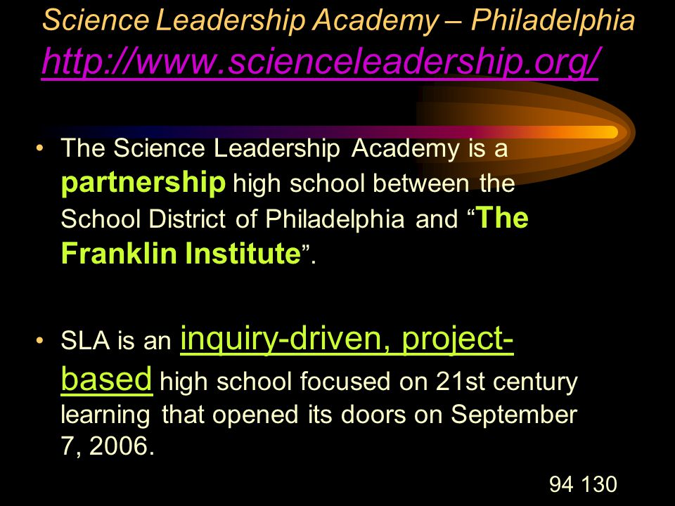 94 130 Science Leadership Academy – Philadelphia http://www.scienceleadership.org/ http://www.scienceleadership.org/ The Science Leadership Academy is a partnership high school between the School District of Philadelphia and The Franklin Institute .