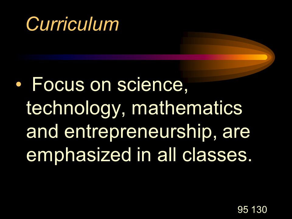 95 130 Curriculum Focus on science, technology, mathematics and entrepreneurship, are emphasized in all classes.
