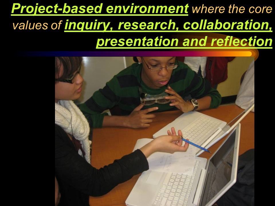 96 130 Project-based environment where the core values of inquiry, research, collaboration, presentation and reflection