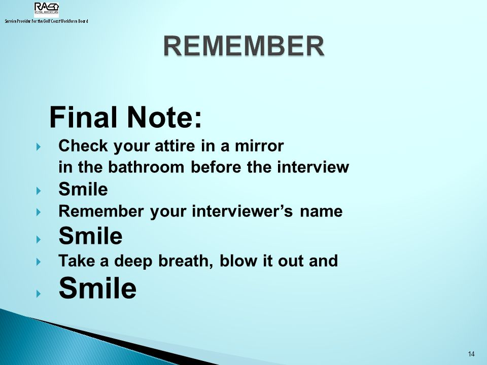 Final Note:  Check your attire in a mirror in the bathroom before the interview  Smile  Remember your interviewer's name  Smile  Take a deep breath, blow it out and  Smile 14