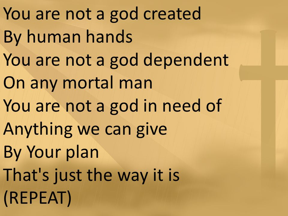 You are not a god created By human hands You are not a god dependent On any mortal man You are not a god in need of Anything we can give By Your plan That s just the way it is (REPEAT)