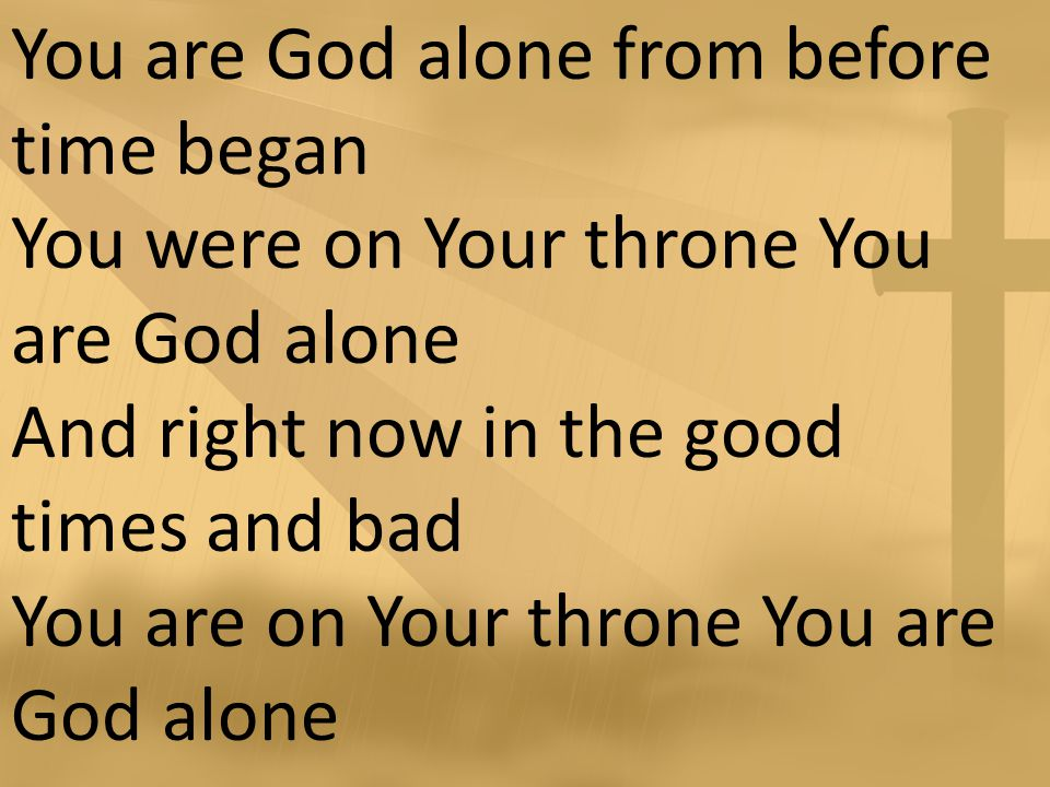 You are God alone from before time began You were on Your throne You are God alone And right now in the good times and bad You are on Your throne You are God alone