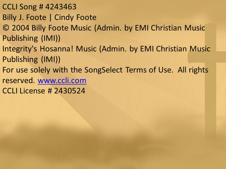 CCLI Song # 4243463 Billy J. Foote | Cindy Foote © 2004 Billy Foote Music (Admin.