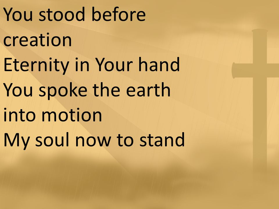 You stood before creation Eternity in Your hand You spoke the earth into motion My soul now to stand