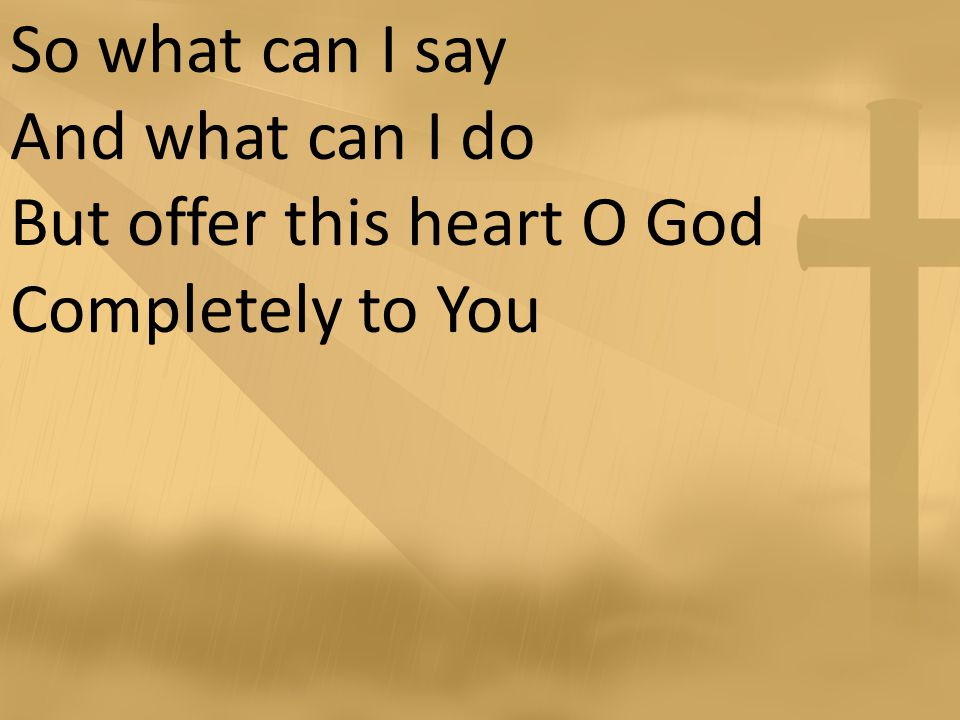 So what can I say And what can I do But offer this heart O God Completely to You