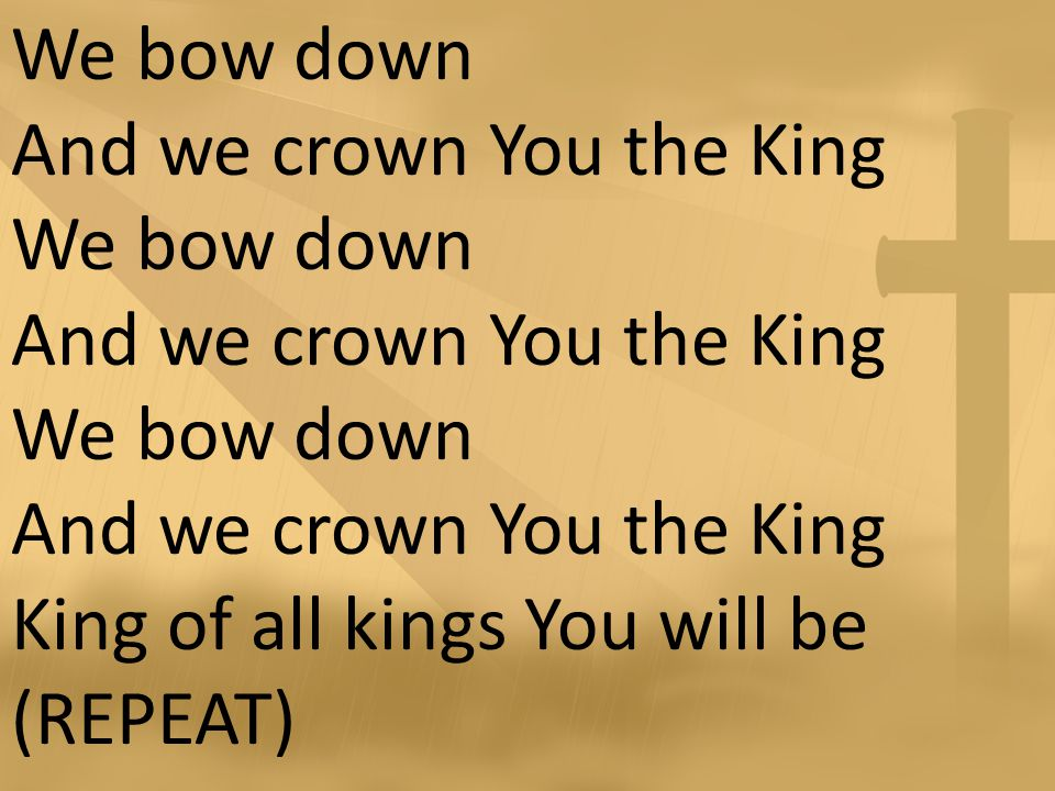 We bow down And we crown You the King We bow down And we crown You the King We bow down And we crown You the King King of all kings You will be (REPEAT)