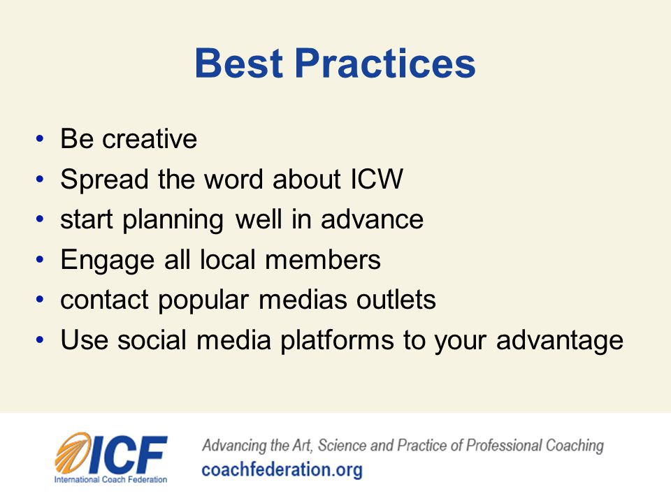Best Practices Be creative Spread the word about ICW start planning well in advance Engage all local members contact popular medias outlets Use social media platforms to your advantage