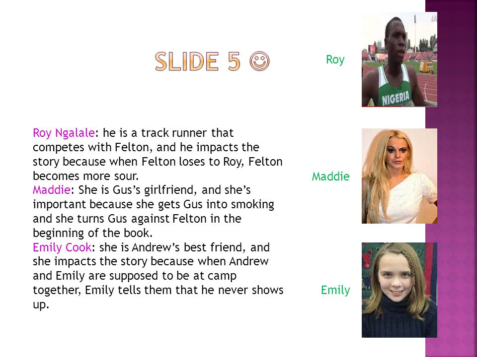 Roy Ngalale: he is a track runner that competes with Felton, and he impacts the story because when Felton loses to Roy, Felton becomes more sour.