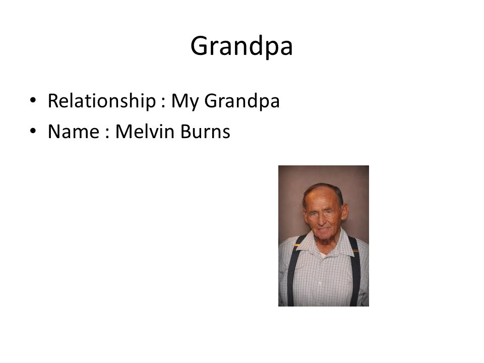 Grandpa Relationship : My Grandpa Name : Melvin Burns
