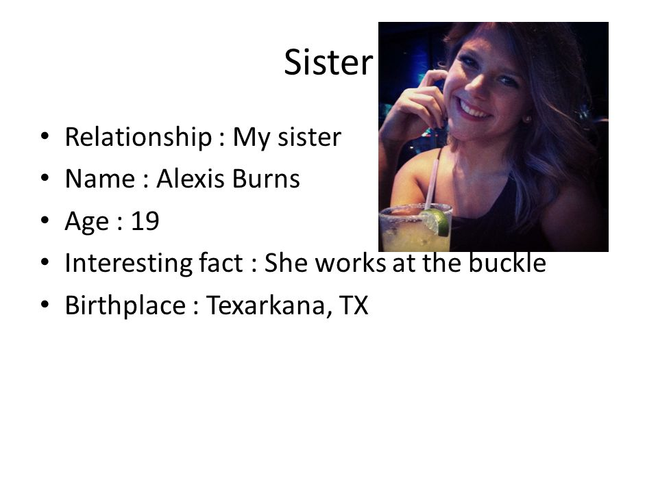 Sister Relationship : My sister Name : Alexis Burns Age : 19 Interesting fact : She works at the buckle Birthplace : Texarkana, TX