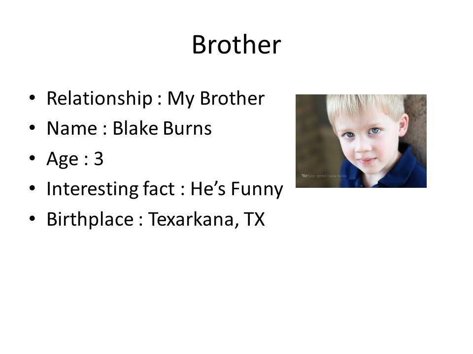 Brother Relationship : My Brother Name : Blake Burns Age : 3 Interesting fact : He's Funny Birthplace : Texarkana, TX