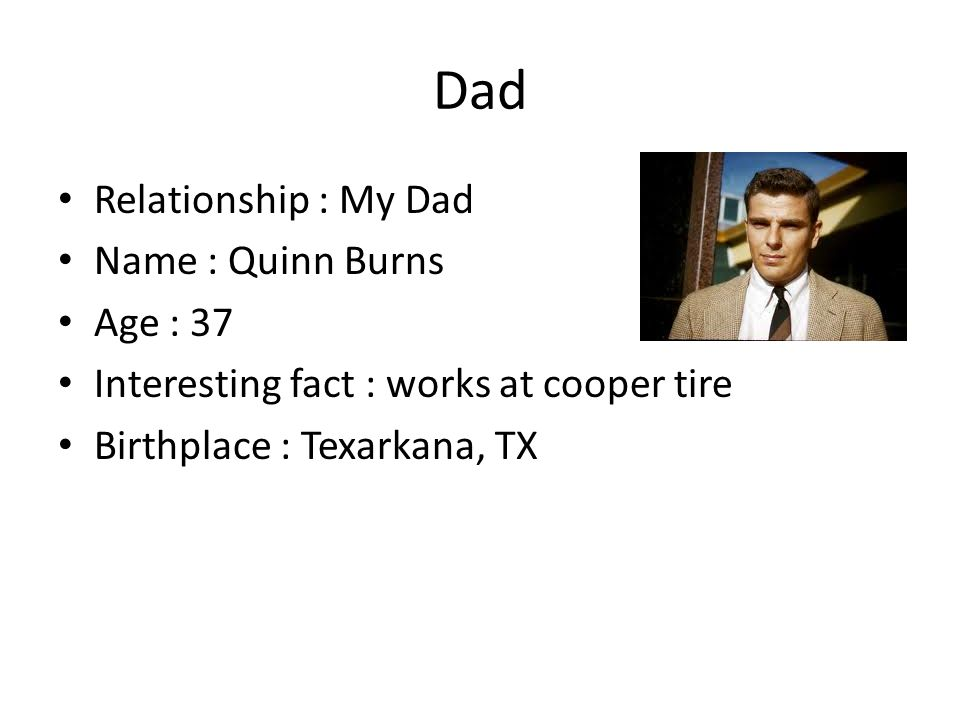 Dad Relationship : My Dad Name : Quinn Burns Age : 37 Interesting fact : works at cooper tire Birthplace : Texarkana, TX