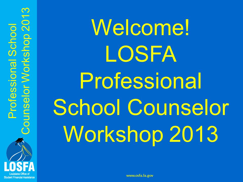 Professional School Counselor Workshop 2013 www.osfa.la.gov Welcome.