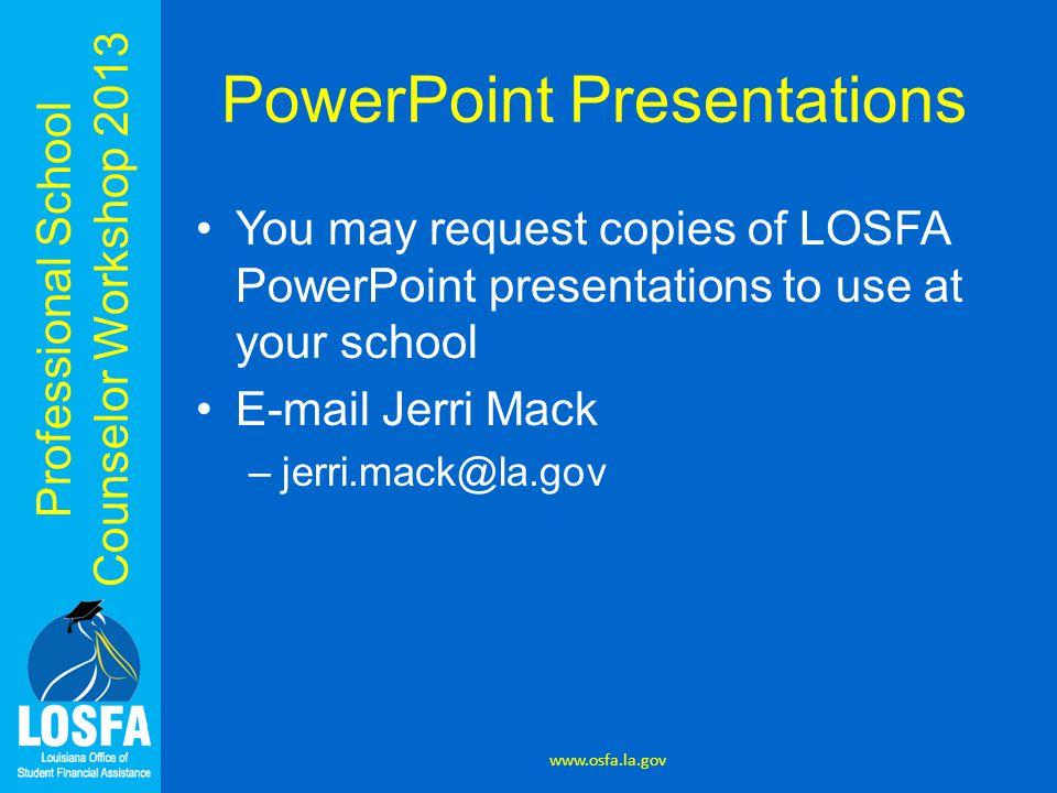 Professional School Counselor Workshop 2013 PowerPoint Presentations You may request copies of LOSFA PowerPoint presentations to use at your school E-mail Jerri Mack –jerri.mack@la.gov www.osfa.la.gov