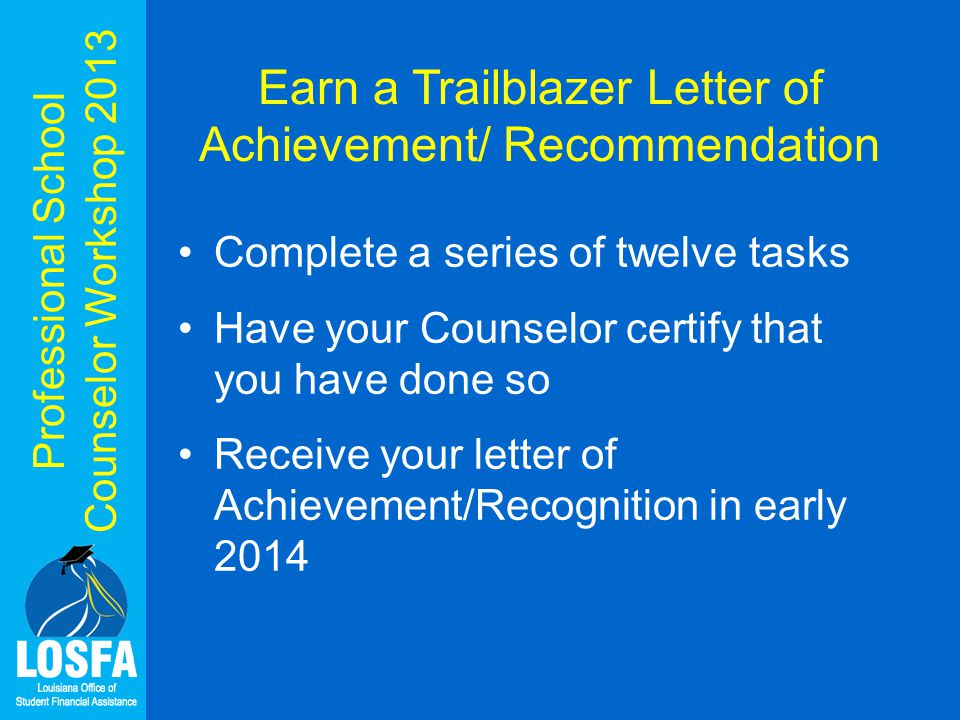Professional School Counselor Workshop 2013 Earn a Trailblazer Letter of Achievement/ Recommendation Complete a series of twelve tasks Have your Counselor certify that you have done so Receive your letter of Achievement/Recognition in early 2014