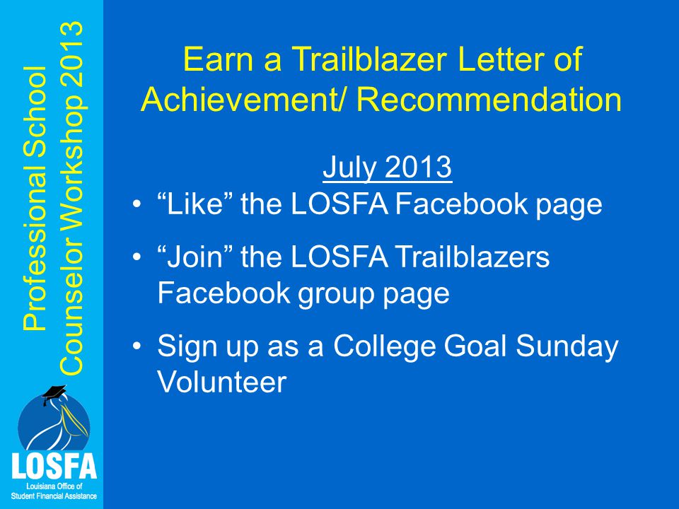 Professional School Counselor Workshop 2013 Earn a Trailblazer Letter of Achievement/ Recommendation July 2013 Like the LOSFA Facebook page Join the LOSFA Trailblazers Facebook group page Sign up as a College Goal Sunday Volunteer