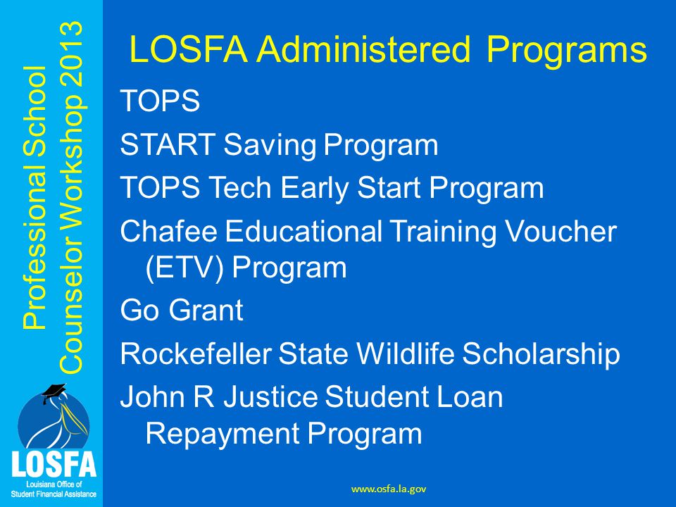 LOSFA Administered Programs TOPS START Saving Program TOPS Tech Early Start Program Chafee Educational Training Voucher (ETV) Program Go Grant Rockefeller State Wildlife Scholarship John R Justice Student Loan Repayment Program www.osfa.la.gov
