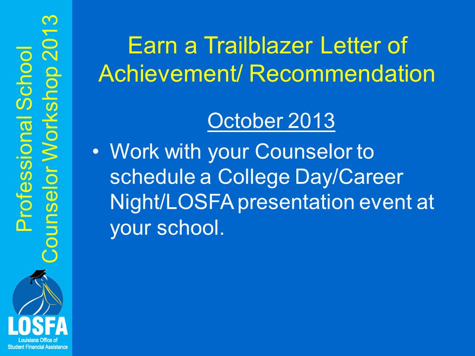 Professional School Counselor Workshop 2013 Earn a Trailblazer Letter of Achievement/ Recommendation October 2013 Work with your Counselor to schedule a College Day/Career Night/LOSFA presentation event at your school.