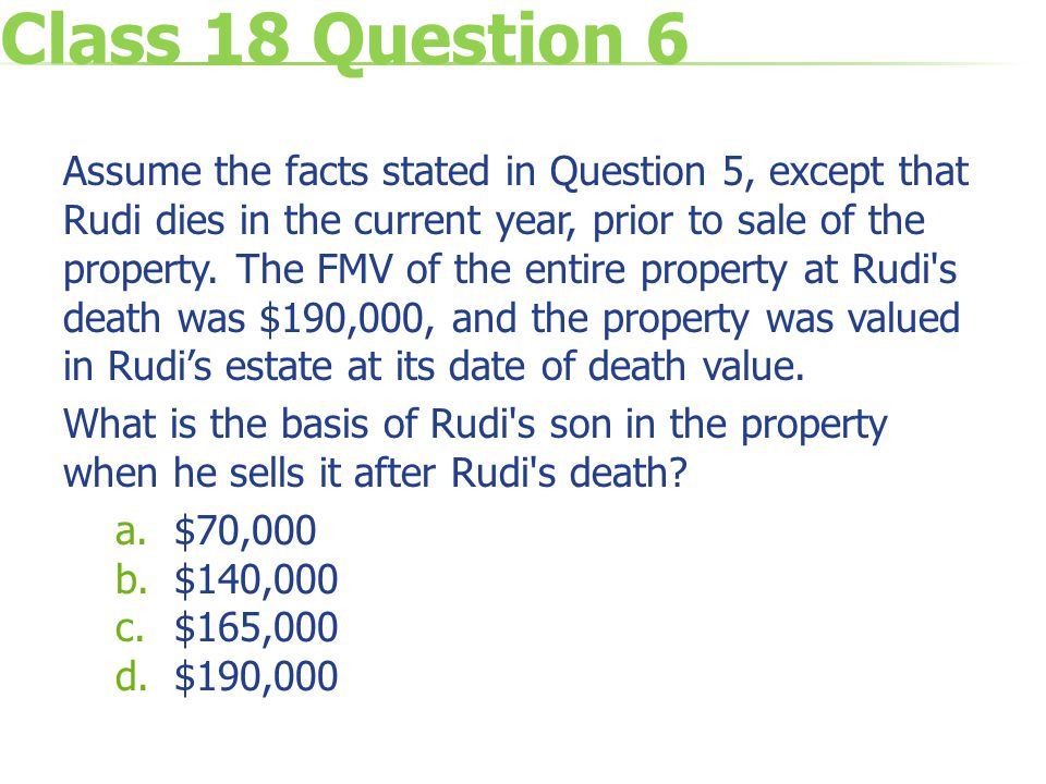 Class 18 Question 6 Assume the facts stated in Question 5, except that Rudi dies in the current year, prior to sale of the property.