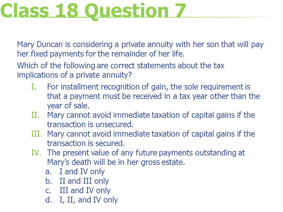 Class 18 Question 7 Mary Duncan is considering a private annuity with her son that will pay her fixed payments for the remainder of her life.