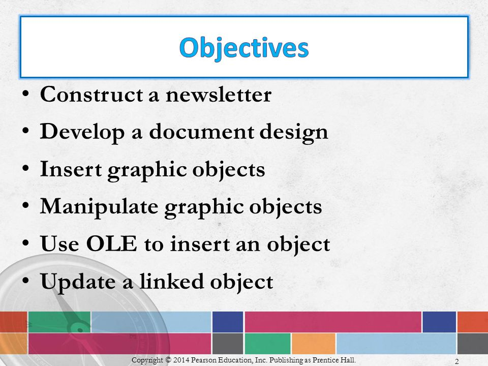 Construct a newsletter Develop a document design Insert graphic objects Manipulate graphic objects Use OLE to insert an object Update a linked object Copyright © 2014 Pearson Education, Inc.
