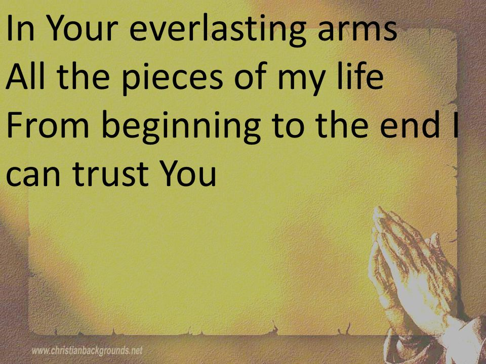 In Your everlasting arms All the pieces of my life From beginning to the end I can trust You