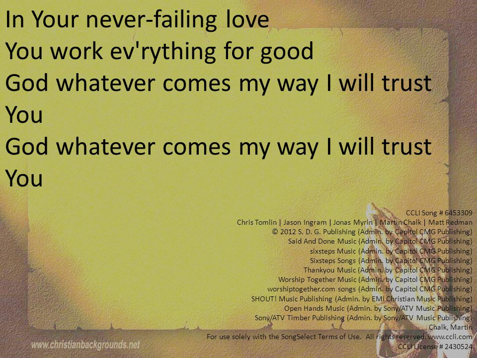 In Your never-failing love You work ev rything for good God whatever comes my way I will trust You CCLI Song # 6453309 Chris Tomlin | Jason Ingram | Jonas Myrin | Martin Chalk | Matt Redman © 2012 S.