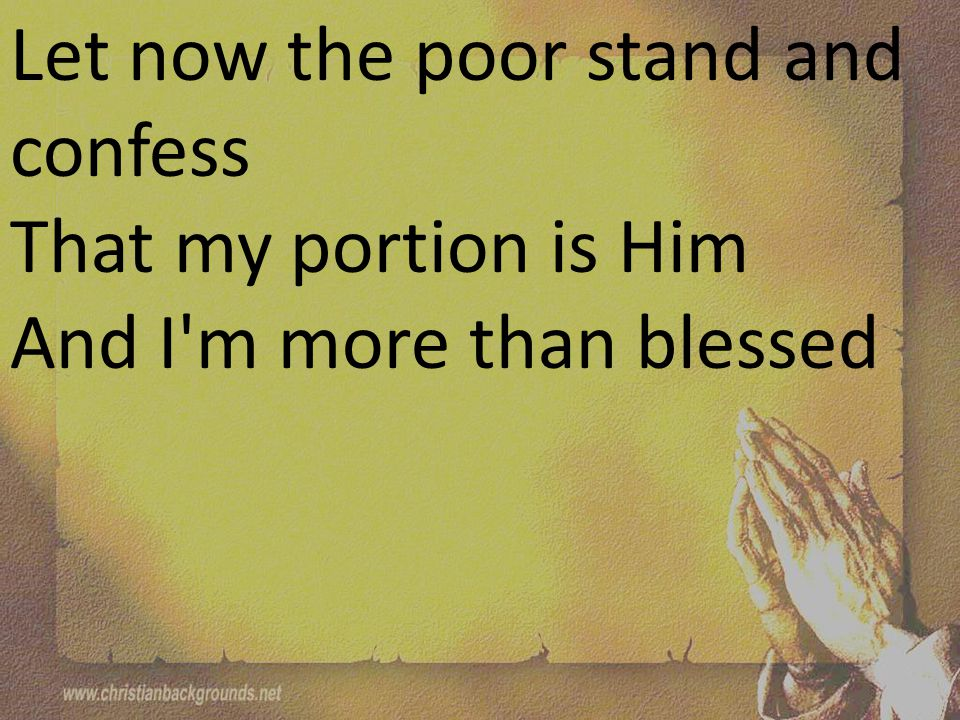 Let now the poor stand and confess That my portion is Him And I m more than blessed