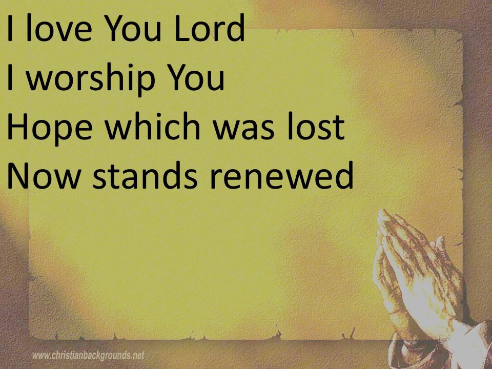 I love You Lord I worship You Hope which was lost Now stands renewed