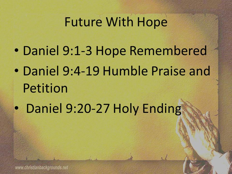 Future With Hope Daniel 9:1-3 Hope Remembered Daniel 9:4-19 Humble Praise and Petition Daniel 9:20-27 Holy Ending