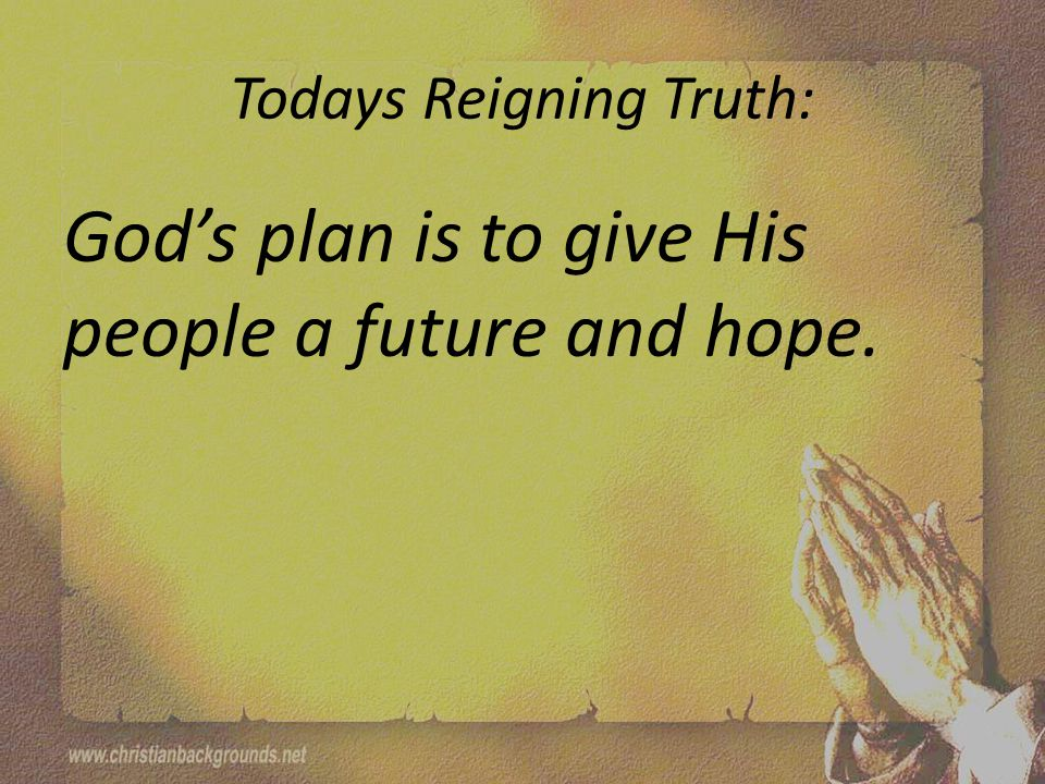 Todays Reigning Truth: God's plan is to give His people a future and hope.