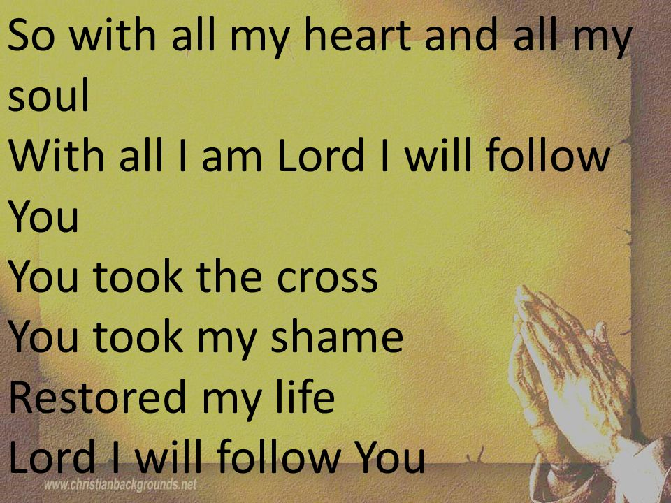 So with all my heart and all my soul With all I am Lord I will follow You You took the cross You took my shame Restored my life Lord I will follow You