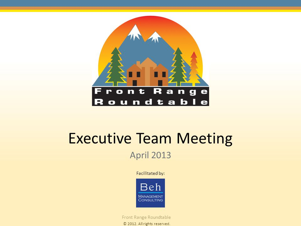 © 2012. All rights reserved. Front Range Roundtable Executive Team Meeting April 2013 Facilitated by:
