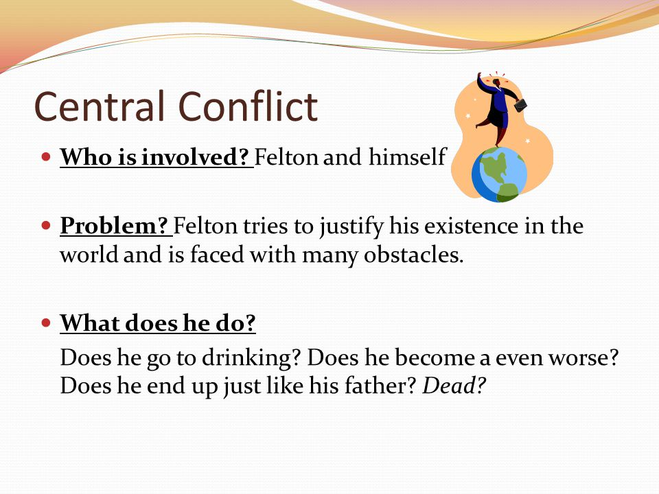 Central Conflict Who is involved. Felton and himself Problem.
