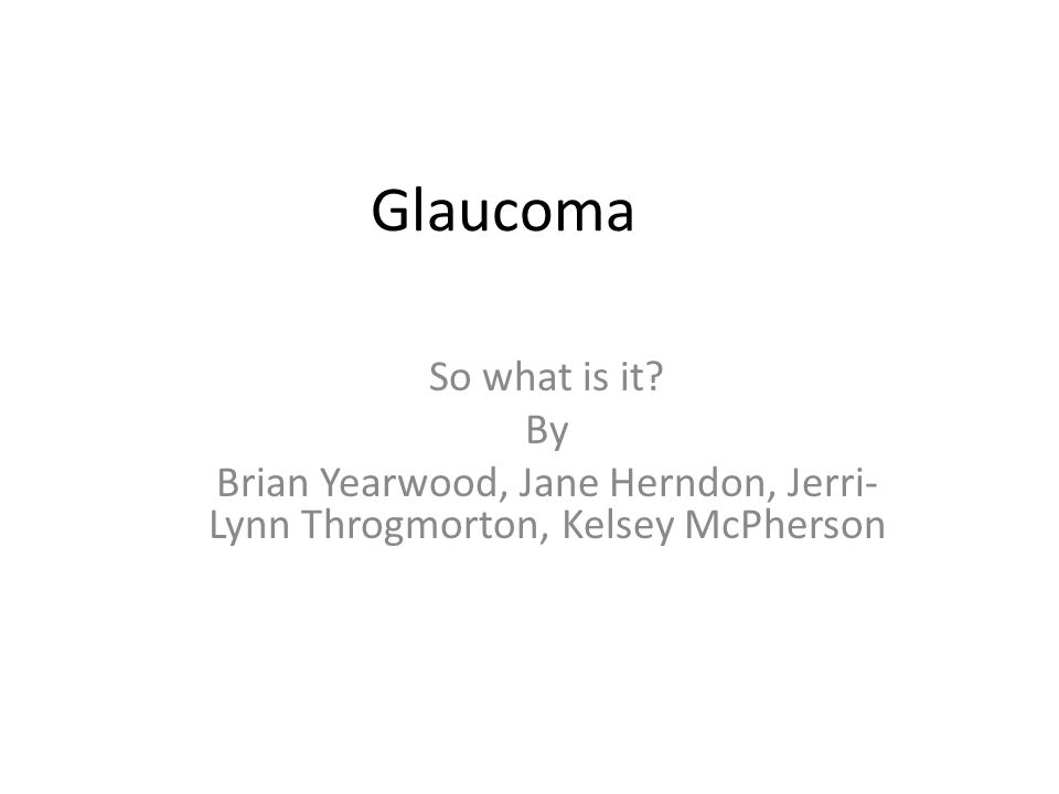 Glaucoma So what is it? By Brian Yearwood, Jane Herndon, Jerri- Lynn Throgmorton, Kelsey McPherson